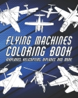 Flying Machines Coloring Book: Airplanes, Helicopters, Drones And More Cover Image