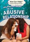 Helping a Friend in an Abusive Relationship (How Can I Help? Friends Helping Friends) Cover Image