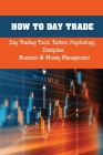How To Day Trade: Day Trading Tools, Tactics, Psychology, Discipline, Business & Money Management: Day Trading Patterns And Technical An Cover Image