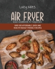 Air Fryer Easy Cookbook For Beginners: Over 200 Affordable, Quick And Healthy Budget Friendly Recipes Cover Image