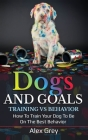Dogs and Goals Training Vs Behavior: How to Train Your Dog to Be on the Best Behavior Cover Image