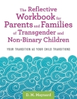 The Reflective Workbook for Parents and Families of Transgender and Non-Binary Children: Your Transition as Your Child Transitions Cover Image