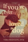 If you've ever loved a dog: Love stories from the front lines Cover Image