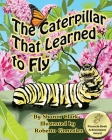 The Caterpillar That Learned to Fly: A Children's Nature Picture Book, a Fun Caterpillar and Butterfly Story For Kids, Insect Series (Educational Science (Insect) #3) Cover Image