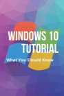 Windows 10 Tutorial: What You Should Know: Windows 10 Beginners Guide Tutorial Cover Image