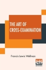The Art Of Cross-Examination: With The Cross-Examinations Of Important Witnesses In Some Celebrated Cases Cover Image