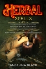 Herbal Spells: The Ultimate Beginner's Guide to Learning About Herbal Magic. How to Cast Powerful Spells Using Natural Herbs & Essent Cover Image