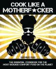 Cook Like a Motherf*cker: The Essential Cookbook for the Most Kickass Comfort Food on the Planet Cover Image