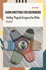 Loom Knitting for Beginners: Knitting Projects Everyone Can Make: Loom Knitting Guide Book Cover Image