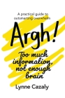 Argh! Too much information, not enough brain: A practical guide to outsmarting overwhelm Cover Image