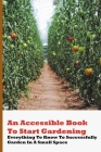An Accessible Book To Start Gardening: Everything To Know To Successfully Garden In A Small Space: Growing Vegetables In Pots On Balcony Cover Image