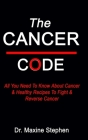 The Cancer Code: All You Need To Know About Cancer & Healthy Recipes To Fight & Reverse Cancer Cover Image