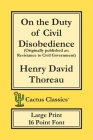 On the Duty of Civil Disobedience (Cactus Classics Large Print): Resistance to Civil Government; 16 Point Font; Large Text; Large Type Cover Image