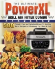 The Ultimate PowerXL Grill Air Fryer Combo Cookbook: 500 Simple, Easy and Delightful PowerXL Grill Air Fryer Recipes to Effortlessly Fry, Bake & Grill Cover Image