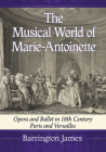 The Musical World of Marie-Antoinette: Opera and Ballet in 18th Century Paris and Versailles Cover Image