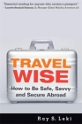 Travel Wise: How to Be Safe, Savvy and Secure Abroad Cover Image