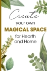 Create Your Own Magical Space For Hearth And Home: The House Witch Your Complete Guide To Creating A Magical Space Cover Image