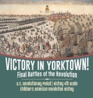 Victory in Yorktown! Final Battles of the Revolution - U.S. Revolutionary Period - History 4th Grade - Children's American Revolution History Cover Image