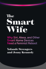 The Smart Wife: Why Siri, Alexa, and Other Smart Home Devices Need a Feminist Reboot Cover Image