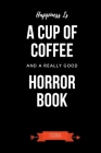 Happiness Is A Cup Of Coffee And A Really Good Horror Book Journal: Book Lover Gifts - A Small Lined Notebook (Card Alternative) Cover Image