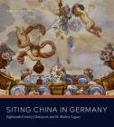 Siting China in Germany: Eighteenth-Century Chinoiserie and Its Modern Legacy Cover Image