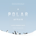 A Polar Affair Lib/E: Antarctica's Forgotten Hero and the Secret Love Lives of Penguins Cover Image