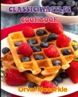 Classic Waffles Cookbook: 150 recipe Delicious and Easy The Ultimate Practical Guide Easy bakes Recipes From Around The World CLASSIC WAFFLES CO Cover Image