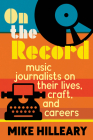 On the Record: Music Journalists on Their Lives, Craft, and Careers Cover Image
