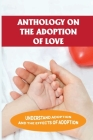Anthology On The Adoption Of Love: Understand Adoption And The Effects Of Adoption: Adult Adoptees Cover Image