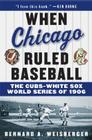 When Chicago Ruled Baseball: The Cubs-White Sox World Series of 1906 Cover Image