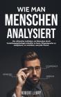 Wie Man Menschen Analysiert: Der ultimative Leitfaden, um Menschen durch Verhaltenspsychologie schneller zu lesen, Körpersprache zu analysieren, zu Cover Image