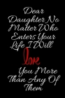 Dear Daughter No Matter Who Enters Your Life I Will Love You More Than Any Of Them: Perfect gift idea in valentine day or birthday for Daughter (Love Cover Image