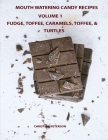 Mouth Watering Candies, Fudge, Toffee, Caramel, Truffles, Chocolate &Turtles, Volume 1: 44 Different Recipes, 28 Fudge, 4 Toffee, 8 Caramel, 2 Truffle Cover Image