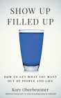 Show Up Filled Up: How to Get What You Want Out of People and Life Cover Image