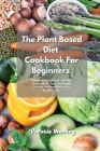 The Plant Based Diet Cookbook For Beginners: A Beginners Plant Based Diet Cookbook with High Protein Meals, Easy and Budget Friendly, the Best Way to Cover Image