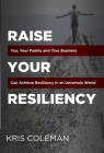 Raise Your Resiliency: You, Your Family and Your Business Can Achieve Resiliency in an Uncertain World Cover Image