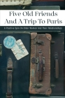 Five Old Friends And A Trip To Paris: A Positive Spin On Older Women And Their Relationships: France Travel Guide 2021 Cover Image