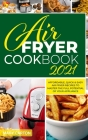 Air Fryer Cookbook 2021: Affordable, Quick and Easy Air Fryer Recipes to Master the Full Potential of Your Appliance Cover Image