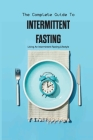 The Complete Guide To Intermittent Fasting- Living An Intermittent Fasting Lifestyle: Books On Intermittent Fasting Cover Image