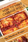 How To Make Cabbage Rolls: The Modern Proper: Stuffed Cabbage Rolls Cover Image