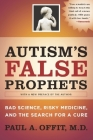 Autism's False Prophets: Bad Science, Risky Medicine, and the Search for a Cure Cover Image