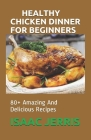 Healthy Chicken Dinner for Beginners: 80+ Amazing And Delicious Recipes Cover Image