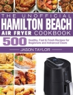 The Unofficial Hamilton Beach Air Fryer Cookbook: 500 Healthy, Fast & Fresh Recipes for Beginners and Advanced Users Cover Image