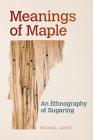 Meanings of Maple: An Ethnography of Sugaring (Food and Foodways) Cover Image