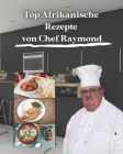 Top Afrikanische Rezepte von Chef Raymond: Top African Recipes Cookbook in der Hand, sind Sie sicher, weit in fast kürzester Zeit zu gehen Cover Image