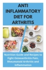 Anti Inflammatory Diet for Arthritis - Nutrition Guide and Recipes to Fight Osteoarthritis Pain, Rheumatoid Arthritis and Inflammation Cover Image