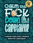 Calm The F*ck Down I'm a caretaker: Swear Word Coloring Book For Adults: Humorous job Cusses, Snarky Comments, Motivating Quotes & Relatable caretaker Cover Image