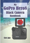 My GoPro Hero8 Black Camera Handbook: The Ultimate Self-Guided Approach to Using the New GoPro Hero 8 Black Camera + Tips & Tricks for Beginners & Pro Cover Image
