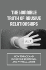 The Horrible Truth Of Abusive Relationships: How To Face And Overcome Emotional And Physical Abuse: Amazing Story Of Survival Cover Image