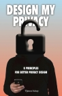 Design My Privacy: 8 Principles for Better Privacy Design Cover Image